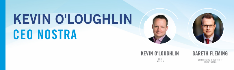 Kevin O'Loughlin, CEO of Nostra is in conversation with Gareth Fleming, Commercial Director of Brightwater