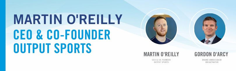 Gordon D'Arcy, Brand Ambassador with Brightwater is in conversation with Dr. Martin O'Reilly, CEO and Co-Founder of Output Sports.